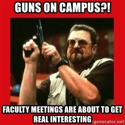 Angry Walter With Gun - Guns on Campus?! Faculty Meetings are about to get real interesting