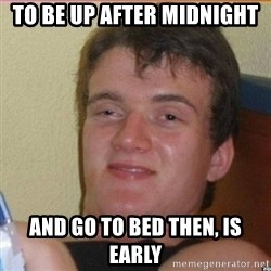 High 10 guy - To be up after midnight and go to bed then, is early