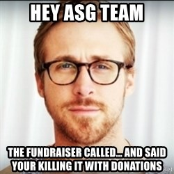 Ryan Gosling Hey Girl 3 - Hey ASG Team The fundraiser called... and said your killing it with donations