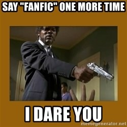 "say what one more time - Say ""fanfic"" one more time I dare you"