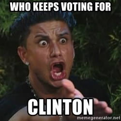 Angry Guido  - who keeps voting for Clinton