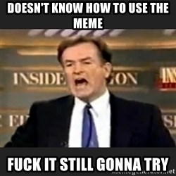 Angry Bill O'Reilly - Doesn't know how to use the meme Fuck it still gonna try