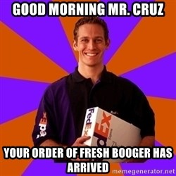 FedSex Shipping Guy - Good morning Mr. Cruz Your order of fresh booger has arrived