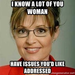 Sarah Palin - i know a lot of you woman  have issues you'd like addressed