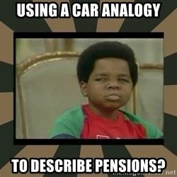 What you talkin' bout Willis  - USING A CAR ANALOGY TO DESCRIBE PENSIONS?