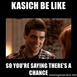 Lloyd-So you're saying there's a chance! - kasich be like So you're saying there's a chance