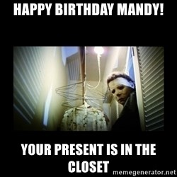 Michael Myers - Happy Birthday Mandy! Your present is in the closet
