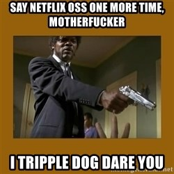 say what one more time - Say netflix OSS one more time, motherfucker I tripple dog dare you