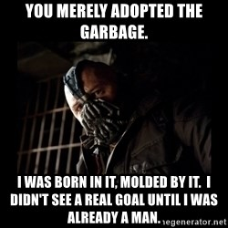 Bane Meme - You merely adopted the garbage. I was born in it, Molded by it.  I didn't see a real goal until I was already a man.