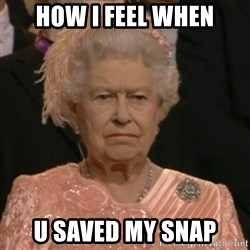 Unhappy Queen - how i feel when U saved my snap