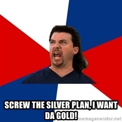 kenny powers -  Screw the silver plan, I WANT DA GOLD!