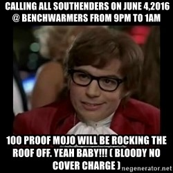 Dangerously Austin Powers -  Calling all southenders on June 4,2016 @ Benchwarmers from 9pm to 1am 100 proof mojo will be rocking the roof off. YEAH BABY!!! ( BLOODY NO COVER CHARGE )