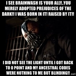 Bane Meme -  I SEE BRAINWASH IS YOUR ALLY..YOU MERELY ADOPTED PREJUDICES OF THE DARK!! I WAS BORN IN IT! RAISED BY IT!! I DID NOT SEE THE LIGHT UNTIL I GOT BACK TO 0 POINT AND MY ANCESTRAL CODES WERE NOTHING TO ME BUT BLINDING!!