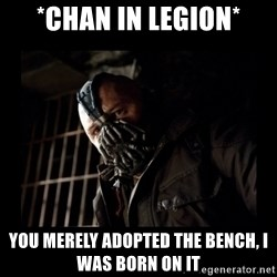 Bane Meme - *chan in legion* You merely adopted the bench, I was born on it
