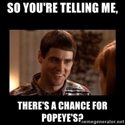 Lloyd-So you're saying there's a chance! - So you're telling me,  There's a chance for Popeye's?