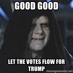 Sith Lord - Good good Let the votes flow for trump