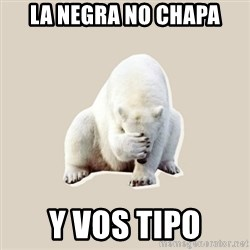 Bad RPer Polar Bear - La negra no chapa Y vos tipo