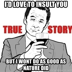 true story - I'd love to insult you but I wont do as good as nature did