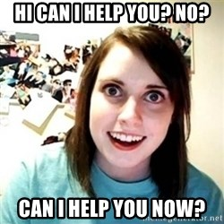 Overly Attached Girlfriend creepy - HI CAN I HELP YOU? NO? CAN I HELP YOU NOW?