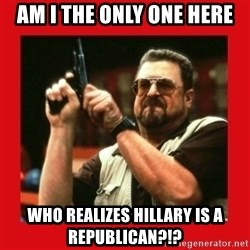 Angry Walter With Gun - Am I the only one here Who realizes Hillary is a republican?!?
