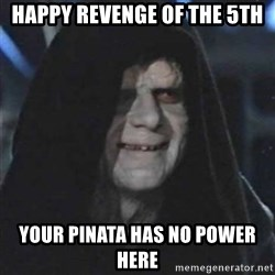 Sith Lord - Happy Revenge of the 5th Your pinata has no power here