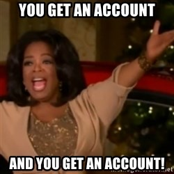 The Giving Oprah - You get an account And you get an account!