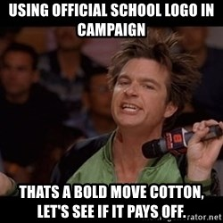 Bold Move Cotton - Using official school logo in campaign Thats a bold move Cotton, let's see if it pays off.