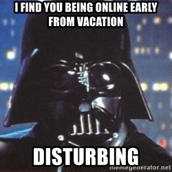 Darth Vader - I find you being online early from vacation Disturbing