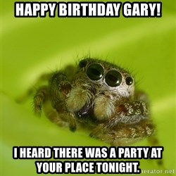 The Spider Bro - Happy Birthday Gary! I heard there was a party at your place tonight.