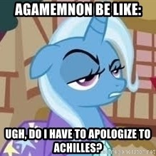 Seriously Pony - Agamemnon be like: Ugh, do I have to apologize to Achilles?