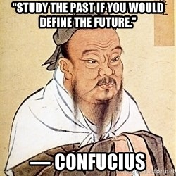 "Confucious - ""Study the past if you would define the future.""  ― Confucius"