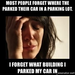todays problem crying woman - Most people forget where the parked their car in a parking lot.  I forget what building I parked my car in