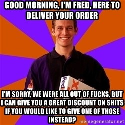 FedSex Shipping Guy - Good morning, I'm Fred, here to deliver your order I'm sorry, we were all out of fucks, but I can give you a great discount on shits if you would like to give one of those instead?