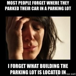 todays problem crying woman - Most people forget where they parked their car in a parking lot I forget what building the parking lot is located in