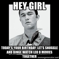 Hey Girl (Joseph Gordon-Levitt) - HEY GIRL Today's your birthday; let's snuggle and binge watch Leo D movies together