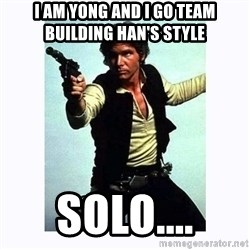 Han Solo - I am Yong and I go team building han's style Solo....