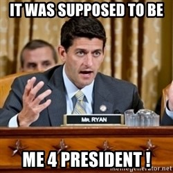 Paul Ryan Meme  - It Was Supposed To Be  Me 4 President !