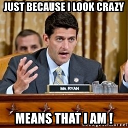 Paul Ryan Meme  - Just Because I Look Crazy Means That I Am !