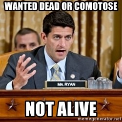 Paul Ryan Meme  - Wanted Dead or Comotose Not Alive