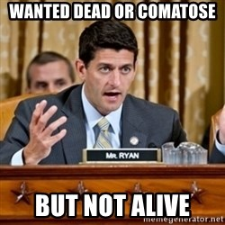 Paul Ryan Meme  - Wanted Dead or Comatose But NOT Alive