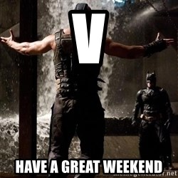 Bane Let the Games Begin - V Have a great weekend