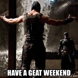Bane Let the Games Begin -  have a geat weekend
