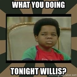 What you talkin' bout Willis  - what you doing tonight willis?