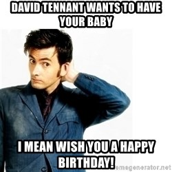 Doctor Who - David Tennant wants to have your baby I mean wish you a Happy Birthday!