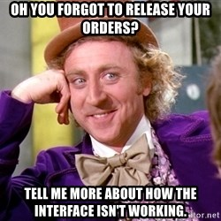Willy Wonka - Oh you forgot to release your orders? Tell me more about how the interface isn't working.