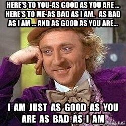 Willy Wonka - Here's to you-as Good as you are ... Here's to me-as bad as I am.   As Bad as I am ... and as Good as you are... I  am  just  as  Good  as  you  are  as  Bad  as  I  am