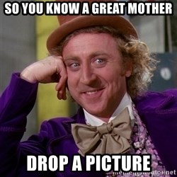 Willy Wonka - So you know a great mother Drop a picture