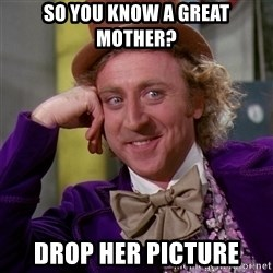 Willy Wonka - So you know a great mother? Drop her picture