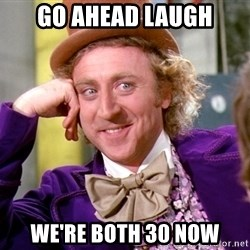 Willy Wonka - go ahead laugh we're both 30 now