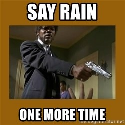 say what one more time - Say rain one more time